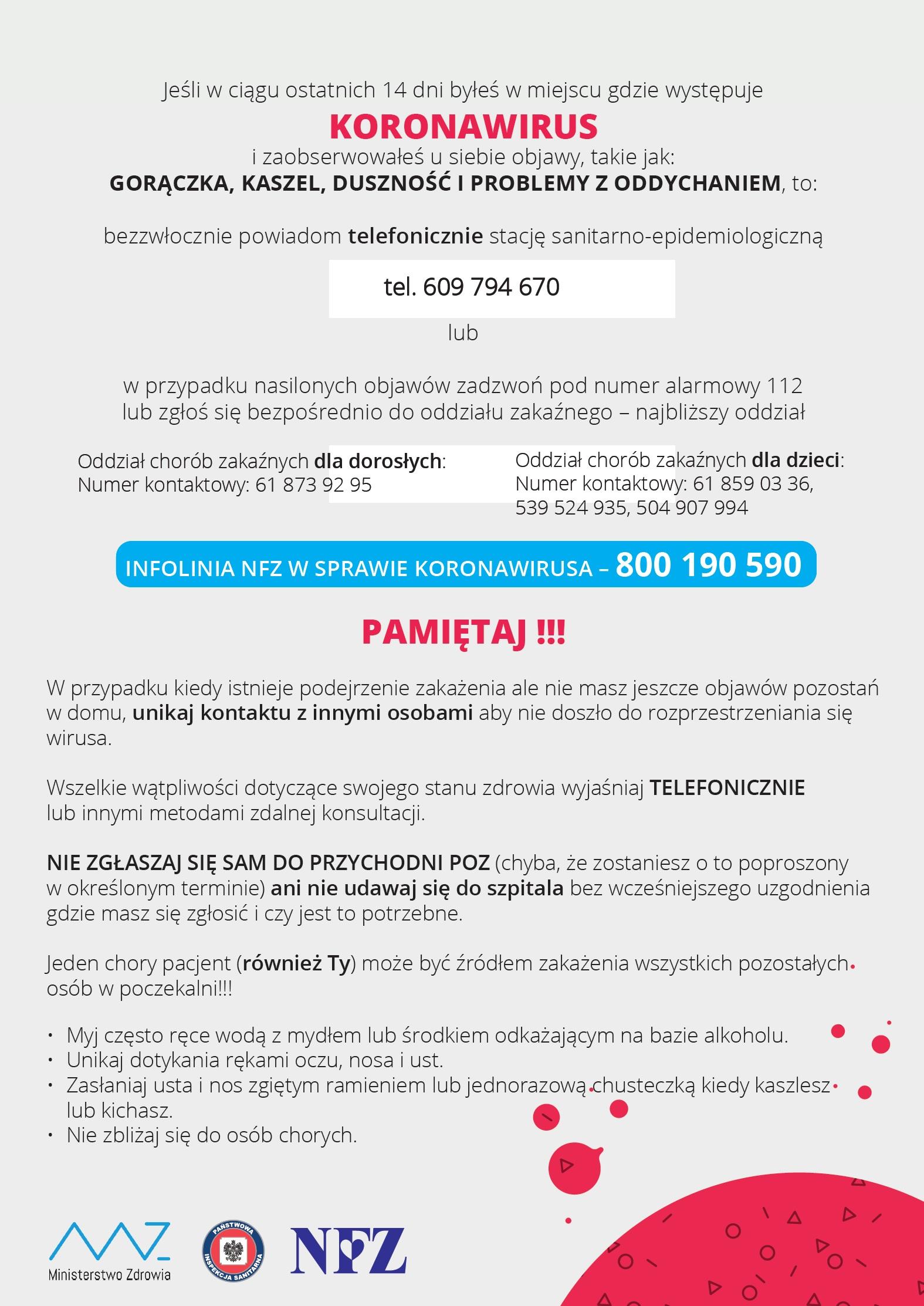 Plakat, na szarym tle tekst: Jeśli w ciągu ostatnich 14 dni byłeś w miejscu gdzie występuje KORONAWIRUS i zaobserwowałeś u siebie objawy, takie jak: GORĄCZKA, KASZEL, DUSZNOŚĆ I PROBLEMY Z ODDYCHANIEM, to: bezzwłocznie powiadom telefonicznie stację sanitarno-epidemiologiczną tel. 609 794 670 lub w przypadku nasilonych objawów zadzwoń pod numer alarmowy 112 lub zgłoś się bezpośrednio do oddziału zakaźnego – najbliższy oddział Oddział chorób zakaźnych dla dorosłych: Numer kontaktowy: 61 873 92 95 Oddział chorób zakaźnych dla dzieci: Numer kontaktowy: 61 859 03 36, 539 524 935, 504 907 994 INFOLINIA NFZ W SPRAWIE KORONAWIRUSA – 800 190 590 PAMIĘTAJ !!! W przypadku kiedy istnieje podejrzenie zakażenia ale nie masz jeszcze objawów pozostań w domu, unikaj kontaktu z innymi osobami aby nie doszło do rozprzestrzeniania się wirusa. Wszelkie wątpliwości dotyczące swojego stanu zdrowia wyjaśniaj TELEFONICZNIE lub innymi metodami zdalnej konsultacji. NIE ZGŁASZAJ SIĘ SAM DO PRZYCHODNI POZ (chyba, że zostaniesz o to poproszony w określonym terminie) ani nie udawaj się do szpitala bez wcześniejszego uzgodnienia gdzie masz się zgłosić i czy jest to potrzebne. Jeden chory pacjent (również Ty) może być źródłem zakażenia wszystkich pozostałych osób w poczekalni!!! • Myj często ręce wodą z mydłem lub środkiem odkażającym na bazie alkoholu. • Unikaj dotykania rękami oczu, nosa i ust. • Zasłaniaj usta i nos zgiętym ramieniem lub jednorazową chusteczką kiedy kaszlesz lub kichasz. • Nie zbliżaj się do osób chorych. logotypy: Ministerstwa Zdrowia, Państwowej Inspekcji Sanitarnej, NFZ