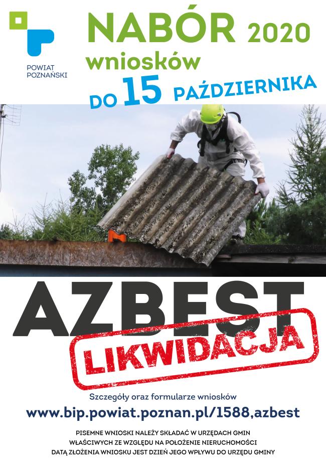 Na plakacie na białym tle logotyp powiatu poznańskiego, tekst Nabór wniosków do 15 października 2020. Zdjęcie mężczyzny w ochronnym kombinezonie usuwający płytę azbestową z dachu. Poniżej tekst: Azbest likwidacja szczegóły oraz formularze wnioskówhttps://www.bip.powiat.poznan.pl/1588,azbest Pisemne wnioski należy składać w urzędach gmin właściwych ze względu na położenie nieruchomości. Datą złożenia wniosku jest dzień jego wpływu do urzędu gminy