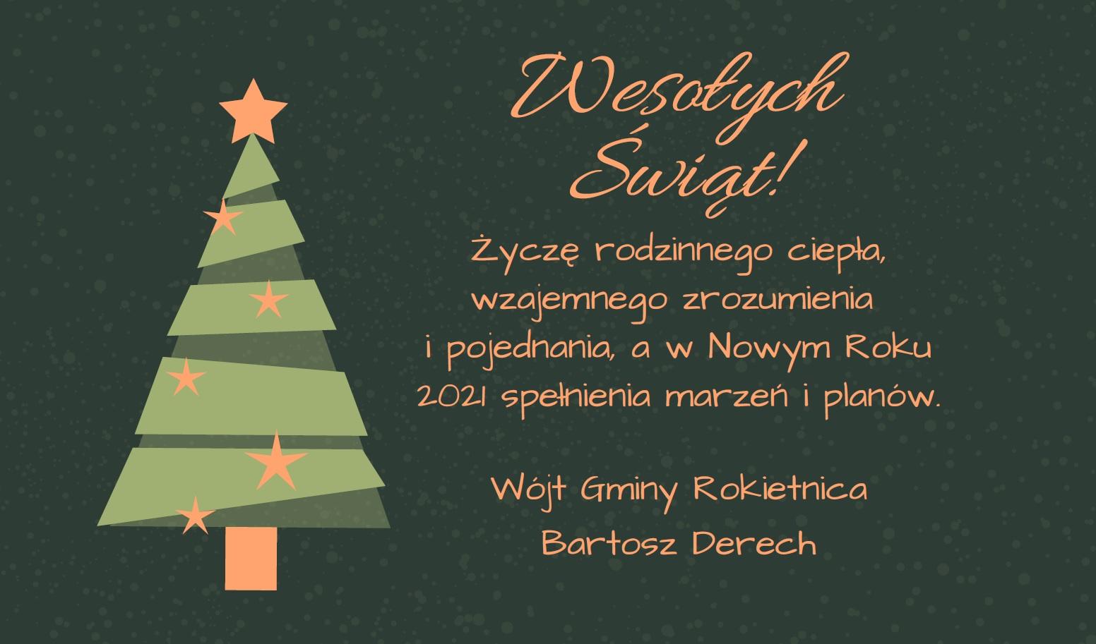 Na grafice na ciemnozielonym tle grafika świątecznej choinki i życzenia: Wesołych Świąt! Życzę rodzinnego ciepła, wzajemnego zrozumienia i pojednania, a w Nowym Roku 2021 spełnienia marzeń i planów. Wójt Gminy Rokietnica Bartosz Derech