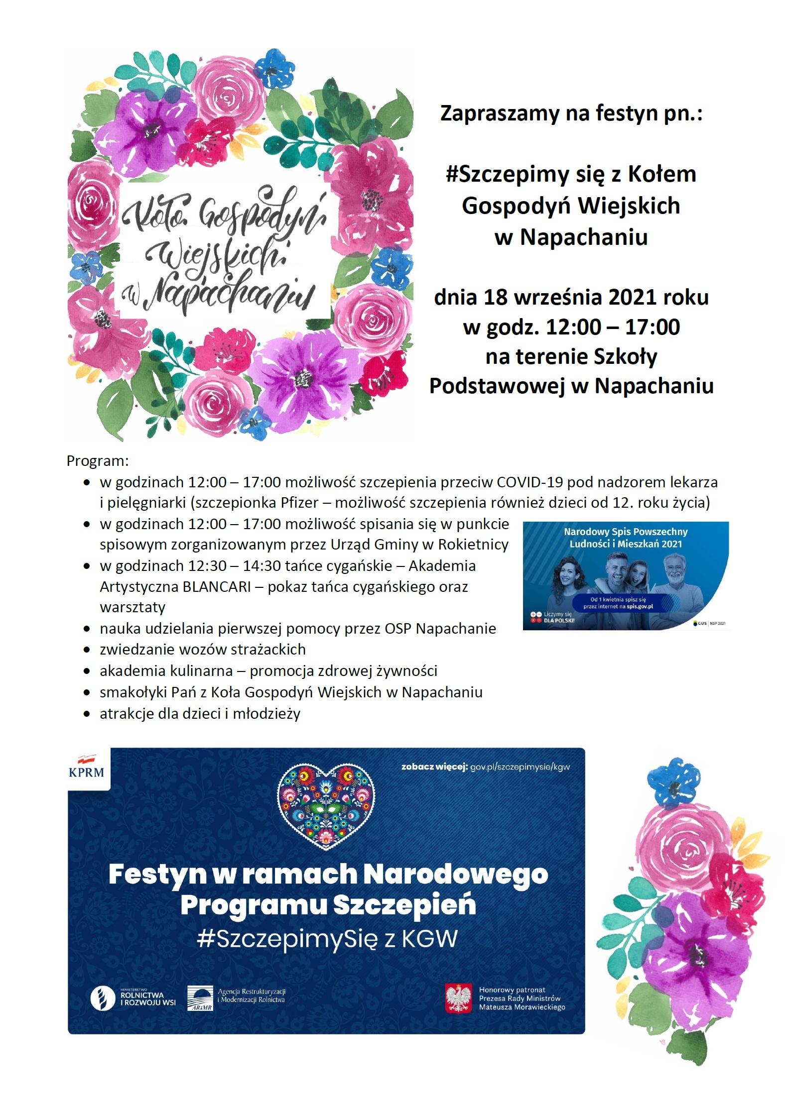 Na plakacie na białym tle napis Koło Gospodyń Wiejskich w Napachaniu otoczony kolorowymi - różowymi, fioletowymi i niebieskimi kwiatami z liśćmi i tekst: Zapraszamy na festyn pn.: #Szczepimy się z Kołem Gospodyń Wiejskich  w Napachaniu dnia 18 września 2021 roku w godz. 12:00 – 17:00 na terenie Szkoły Podstawowej w Napachaniu Program:  • w godzinach 12:00 – 17:00 możliwość szczepienia przeciw COVID-19 pod nadzorem lekarza i pielęgniarki (szczepionka Pfizer – możliwość szczepienia również dzieci od 12. roku życia) • w godzinach 12:00 – 17:00 możliwość spisania się w punkcie spisowym zorganizowanym przez Urząd Gminy w Rokietnicy (obok baner Narodowy Spis Powszechny Ludności i Mieszkań 2021) • w godzinach 12:30 – 14:30 tańce cygańskie – Akademia Artystyczna BLANCARI – pokaz tańca cygańskiego oraz warsztaty • nauka udzielania pierwszej pomocy przez OSP Napachanie • zwiedzanie wozów strażackich • akademia kulinarna – promocja zdrowej żywności • smakołyki Pań z Koła Gospodyń Wiejskich w Napachaniu  • atrakcje dla dzieci i młodzieży  baner Festyn w raamch Narodowego Programu Szczepień #SzczepimySię z KGW obok kolorowe kwiaty