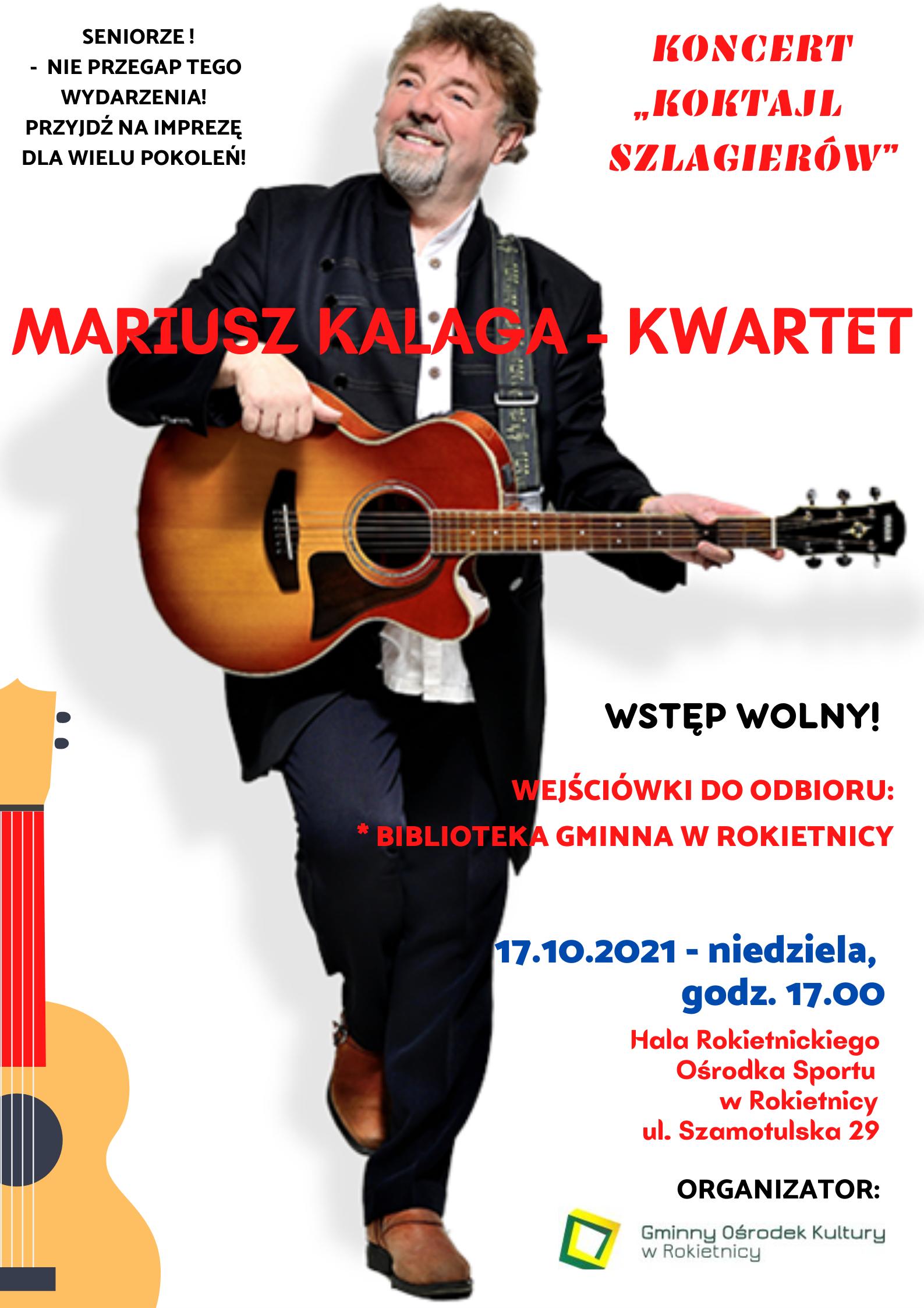 """Na plakacie na białym tle zdjęcie Mariusza Kalagi z gitarą w ręku, patrzącego w prawo. SENIORZE! - NIE PRZEGAP TEGO WYDARZENIA! PRZYJDŹ NA IMPREZĘ DLA WIELU POKOLEŃ! KONCERT """"KOKTAJL SZLAGIERÓW"""" MARIUSZ KALAGA - KWARTET WSTĘP WOLNY! WEJŚCIÓWKI DO ODBIORU: * BIBLIOTEKA GMINNA W ROKIETNICY 17.10.2021 - niedziela, godz. 17.00 Hala Rokietnickiego Ośrodka Sportu w Rokietnicy ul. Szamotulska 29 ORGANIZATOR: logotyp Gminnego Ośrodka Kultury w Rokietnicy"""